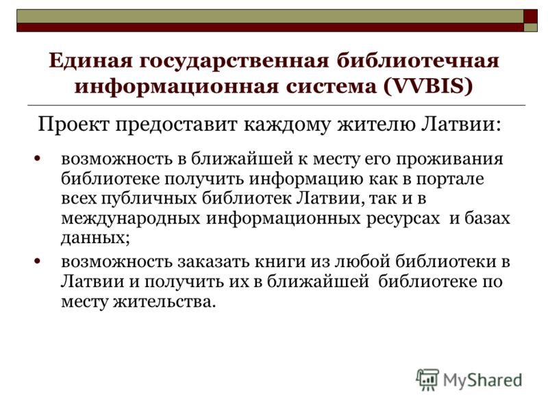 Единая государственная библиотечная информационная система (VVBIS) Проект предоставит каждому жителю Латвии: возможность в ближайшей к месту его проживания библиотеке получить информацию как в портале всех публичных библиотек Латвии, так и в междунар