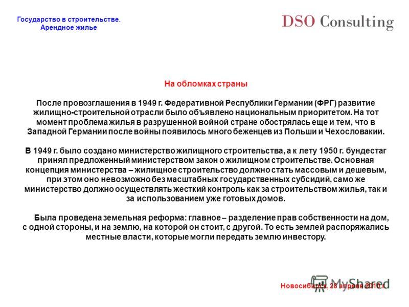 Государство в строительстве. Арендное жилье Новосибирск, 28 апреля 2010 г. На обломках страны После провозглашения в 1949 г. Федеративной Республики Германии (ФРГ) развитие жилищно-строительной отрасли было объявлено национальным приоритетом. На тот