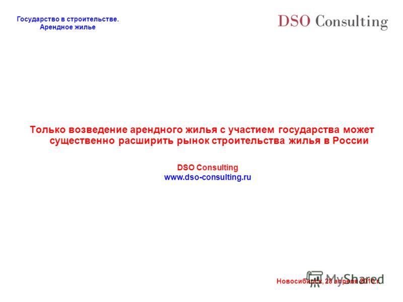Государство в строительстве. Арендное жилье Новосибирск, 28 апреля 2010 г. Только возведение арендного жилья с участием государства может существенно расширить рынок строительства жилья в России DSO Consulting www.dso-consulting.ru