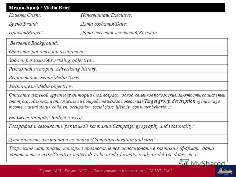 Пущин М.Н., Рюмин М.Ю. «Коммуникации в маркетинге», МИЭТ, 2007 Медиа-Бриф / Media Brief Клиент/Client:Исполнитель/Executive: Бренд/Brand:Дата создания/Date: Проект/Project:Дата внесения изменений/Revision: Введение/Background: Описание работы/Job ass
