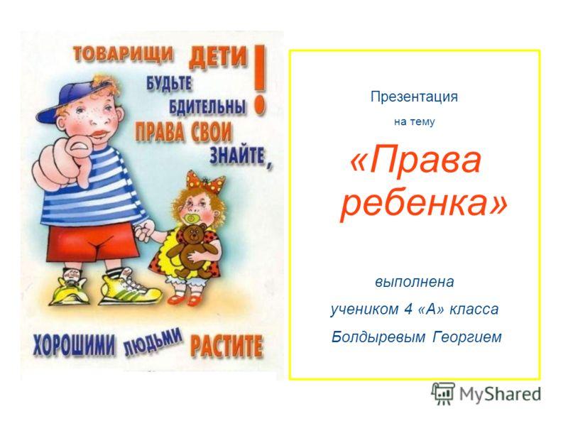 Презентация на тему «Права ребенка» выполнена учеником 4 «А» класса Болдыревым Георгием