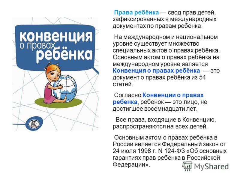 Права ребёнка свод прав детей, зафиксированных в международных документах по правам ребёнка. На международном и национальном уровне существует множество специальных актов о правах ребёнка. Основным актом о правах ребёнка на международном уровне являе
