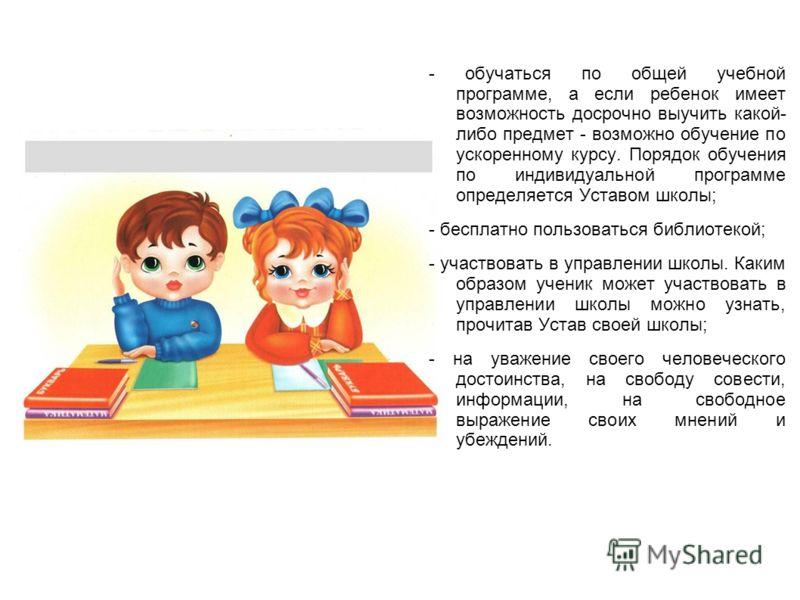 - обучаться по общей учебной программе, а если ребенок имеет возможность досрочно выучить какой- либо предмет - возможно обучение по ускоренному курсу. Порядок обучения по индивидуальной программе определяется Уставом школы; - бесплатно пользоваться