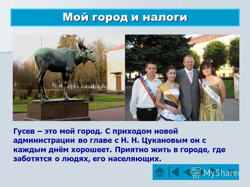 Мой город и налоги Гусев – это мой город. С приходом новой администрации во главе с Н. Н. Цукановым он с каждым днём хорошеет. Приятно жить в городе, где заботятся о людях, его населяющих. Х