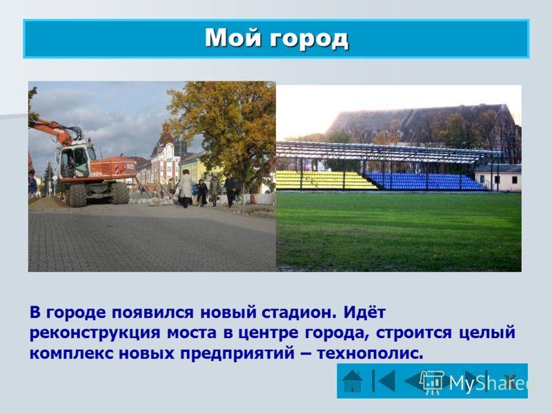 В городе появился новый стадион. Идёт реконструкция моста в центре города, строится целый комплекс новых предприятий – технополис. Мой город Х