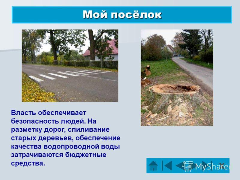 Х Мой посёлок Власть обеспечивает безопасность людей. На разметку дорог, спиливание старых деревьев, обеспечение качества водопроводной воды затрачиваются бюджетные средства.