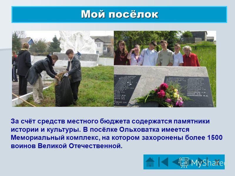 Мой посёлок Х За счёт средств местного бюджета содержатся памятники истории и культуры. В посёлке Ольховатка имеется Мемориальный комплекс, на котором захоронены более 1500 воинов Великой Отечественной.