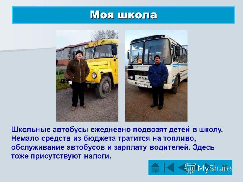 Моя школа Школьные автобусы ежедневно подвозят детей в школу. Немало средств из бюджета тратится на топливо, обслуживание автобусов и зарплату водителей. Здесь тоже присутствуют налоги. Х