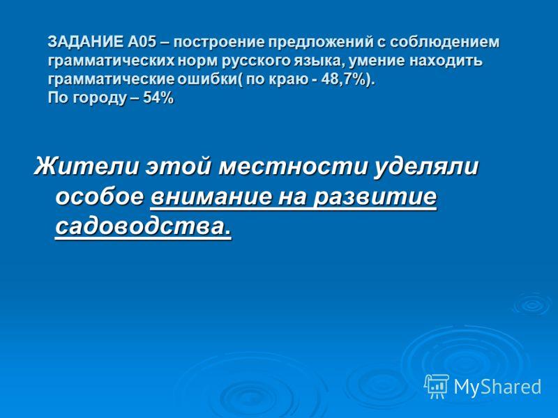 ЗАДАНИЕ А05 – построение предложений с соблюдением грамматических норм русского языка, умение находить грамматические ошибки( по краю - 48,7%). По городу – 54% Жители этой местности уделяли особое внимание на развитие садоводства.