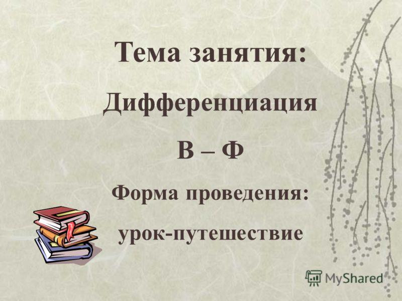 Тема занятия: Дифференциация В – Ф Форма проведения: урок-путешествие