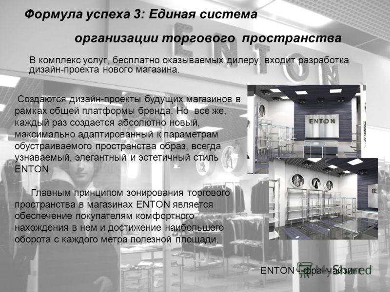 Формула успеха 3: Единая система организации торгового пространства В комплекс услуг, бесплатно оказываемых дилеру, входит разработка дизайн-проекта нового магазина. ENTON - франчайзинг Создаются дизайн-проекты будущих магазинов в рамках общей платфо