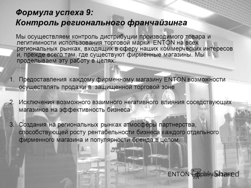 Формула успеха 9: Контроль регионального франчайзинга Мы осуществляем контроль дистрибуции производимого товара и легитимности использования торговой марки ENTON на всех региональных рынках, входящих в сферу наших коммерческих интересов и, прежде все