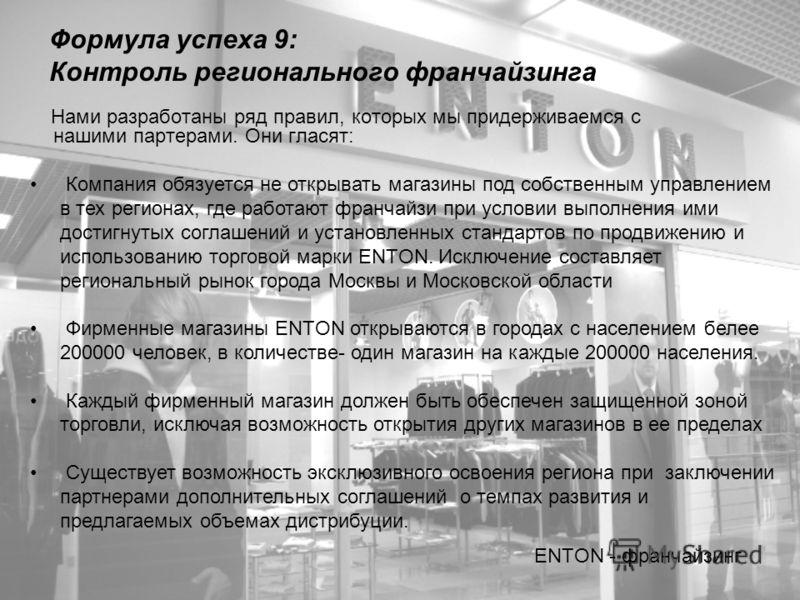 Формула успеха 9: Контроль регионального франчайзинга Нами разработаны ряд правил, которых мы придерживаемся с нашими партерами. Они гласят: ENTON - франчайзинг Компания обязуется не открывать магазины под собственным управлением в тех регионах, где