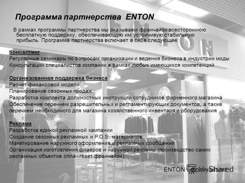 Программа партнерства ENTON В рамках программы партнерства мы оказываем франчайзи всестороннюю бесплатную поддержку, обеспечивающую им устойчивую стабильную прибыль. Программа партнерства включает в себя следующее: ENTON - франчайзинг Консалтинг Регу