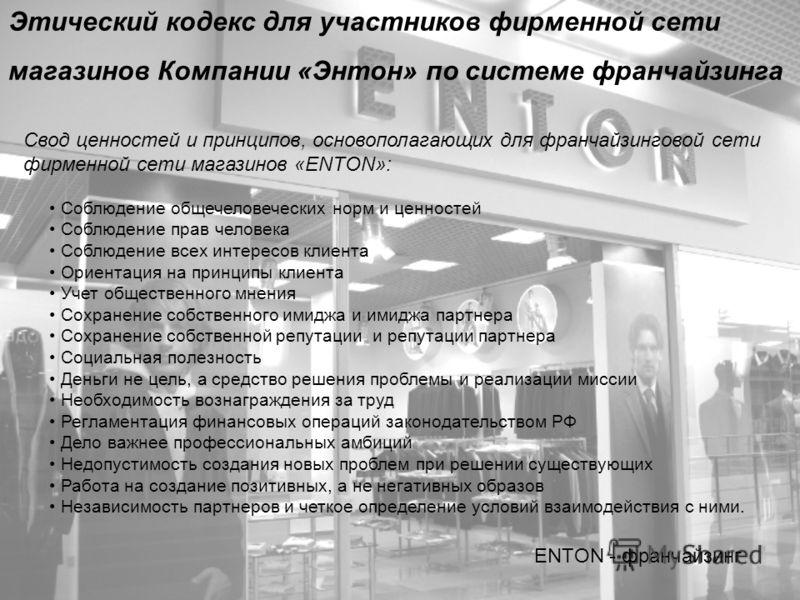 Этический кодекс для участников фирменной сети магазинов Компании «Энтон» по системе франчайзинга ENTON - франчайзинг Свод ценностей и принципов, основополагающих для франчайзинговой сети фирменной сети магазинов «ENTON»: Соблюдение общечеловеческих