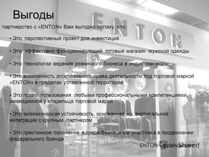 Выгоды партнерство с «ENTON» Вам выгодно потому, что: ENTON - франчайзинг Это перспективный проект для инвестиций Это эффективно функционирующий готовый магазин мужской одежды Это технологии ведения розничного бизнеса в индустрии моды Это возможность