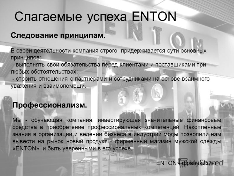 Слагаемые успеха ENTON ENTON - франчайзинг Следование принципам. В своей деятельности компания строго придерживается сути основных принципов: - выполнять свои обязательства перед клиентами и поставщиками при любых обстоятельствах; - строить отношения