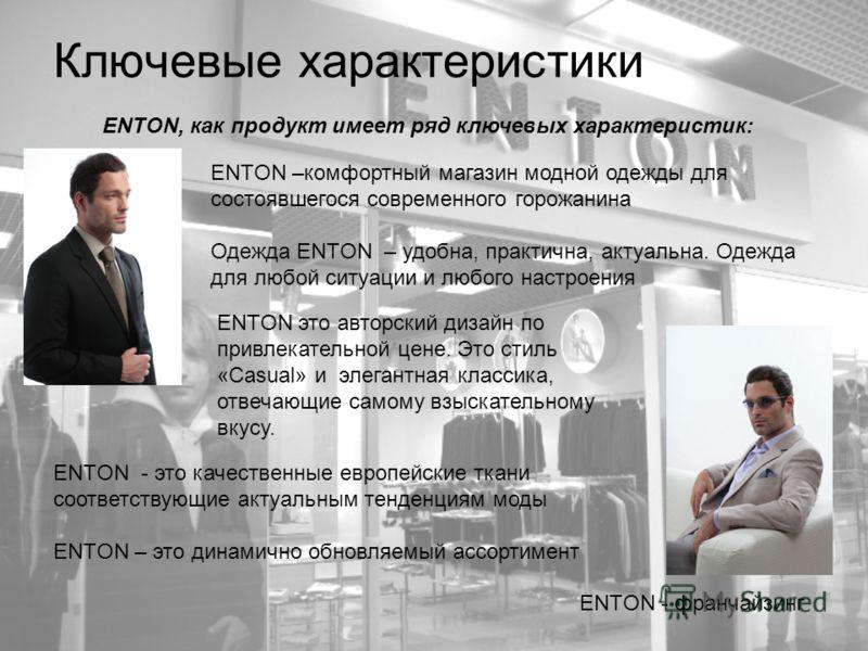 Ключевые характеристики ENTON - франчайзинг ENTON –комфортный магазин модной одежды для состоявшегося современного горожанина Одежда ENTON – удобна, практична, актуальна. Одежда для любой ситуации и любого настроения ENTON, как продукт имеет ряд ключ