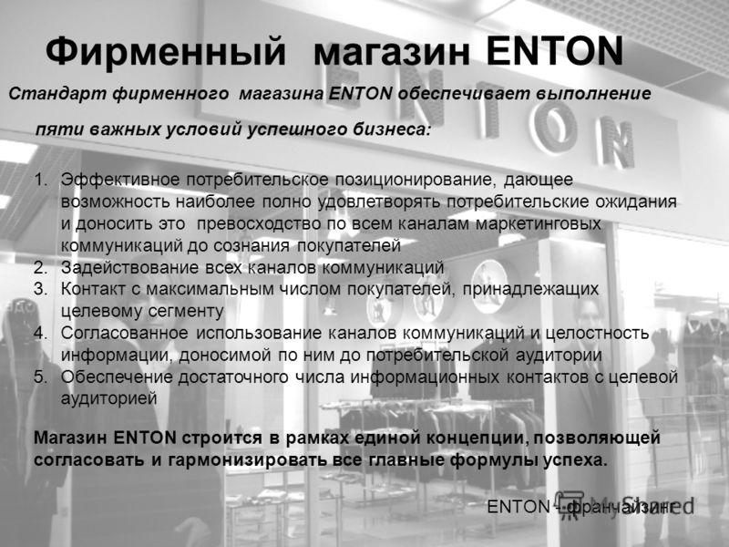 Фирменный магазин ENTON Стандарт фирменного магазина ENTON обеспечивает выполнение пяти важных условий успешного бизнеса: ENTON - франчайзинг 1.Эффективное потребительское позиционирование, дающее возможность наиболее полно удовлетворять потребительс