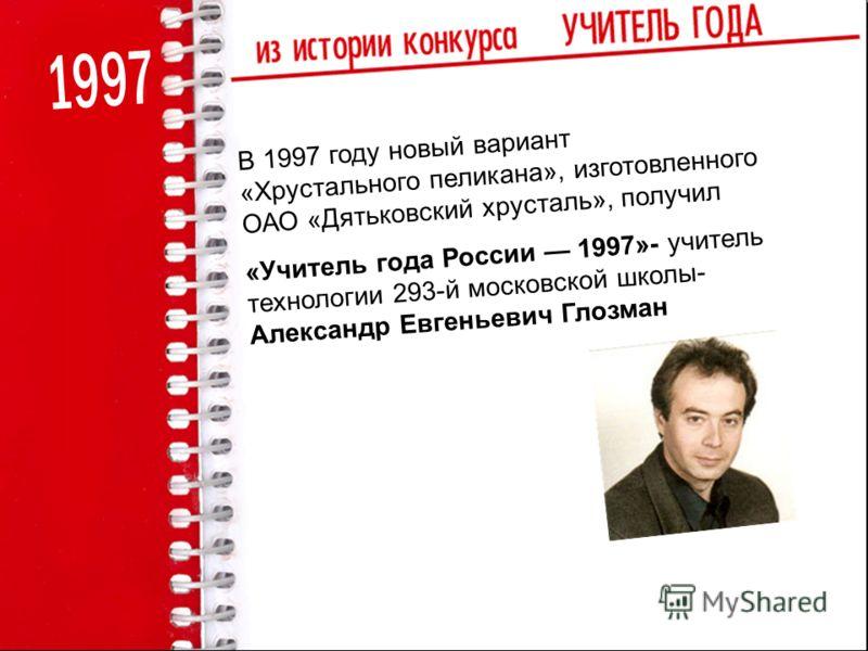 В 1997 году новый вариант «Хрустального пеликана», изготовленного ОАО «Дятьковский хрусталь», получил «Учитель года России 1997»- учитель технологии 293-й московской школы- Александр Евгеньевич Глозман