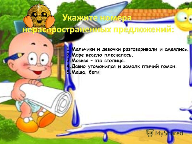 1.Мальчики и девочки разговаривали и смеялись. 2.Море весело плескалось. 3.Москва – это столица. 4.Давно угомонился и замолк птичий гомон. 5.Маша, беги!