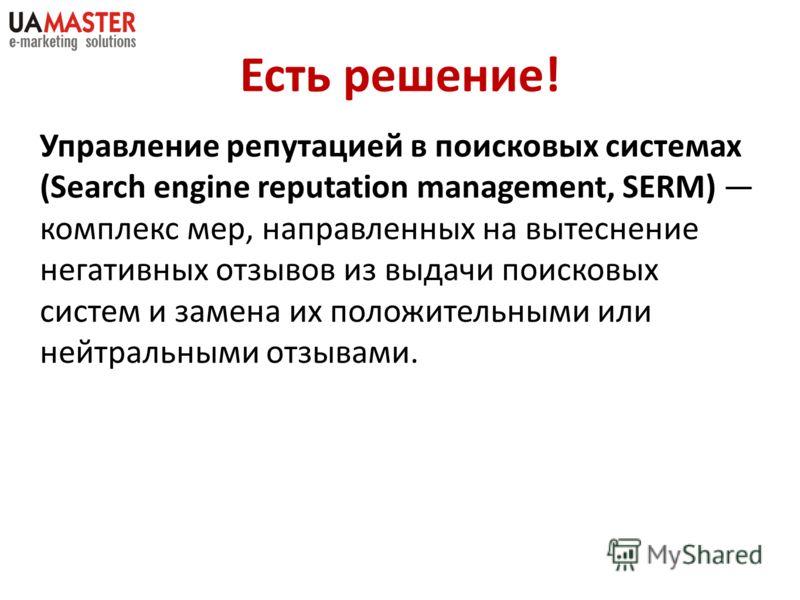 Управление репутацией в поисковых системах (Search engine reputation management, SERM) комплекс мер, направленных на вытеснение негативных отзывов из выдачи поисковых систем и замена их положительными или нейтральными отзывами. Есть решение!