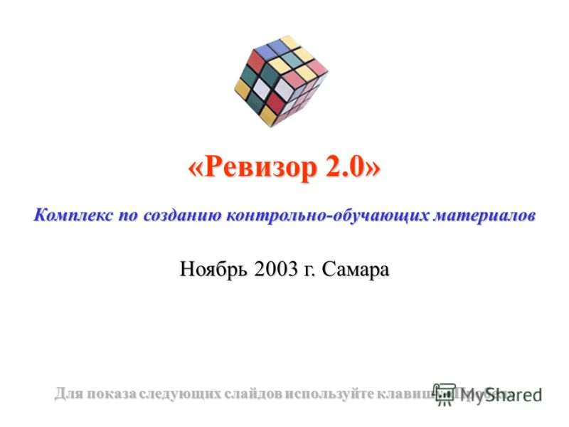 «Ревизор 2.0» Комплекс по созданию контрольно-обучающих материалов Ноябрь 2003 г. Самара Для показа следующих слайдов используйте клавишу «Пробел»