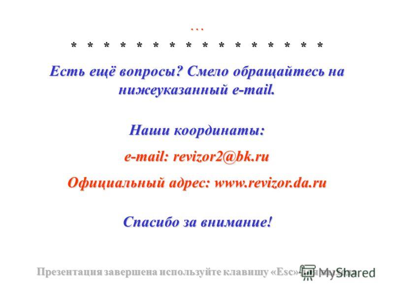 … * * * * * * * * * * * * * * * * Есть ещё вопросы? Смело обращайтесь на нижеуказанный e-mail. Наши координаты: e-mail: revizor2@bk.ru Официальный адрес: www.revizor.da.ru Спасибо за внимание! Презентация завершена используйте клавишу «Esc» для выход