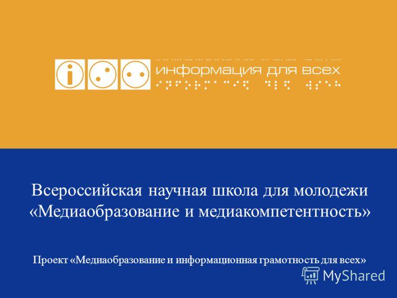 Всероссийская научная школа для молодежи «Медиаобразование и медиакомпетентность» Проект «Медиаобразование и информационная грамотность для всех»