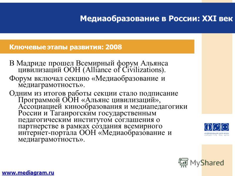 Медиаобразование в России: XXI век www.mediagram.ru Ключевые этапы развития: 2008 В Мадриде прошел Всемирный форум Альянса цивилизаций ООН (Alliance of Civilizations). Форум включал секцию «Медиаобразование и медиаграмотность». Одним из итогов работы