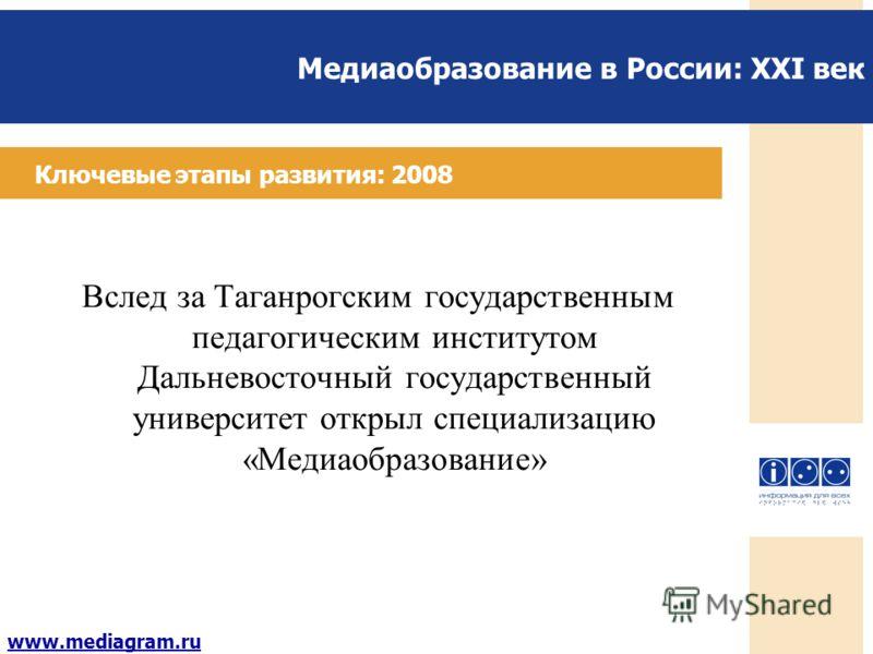 Медиаобразование в России: XXI век www.mediagram.ru Ключевые этапы развития: 2008 Вслед за Таганрогским государственным педагогическим институтом Дальневосточный государственный университет открыл специализацию «Медиаобразование»