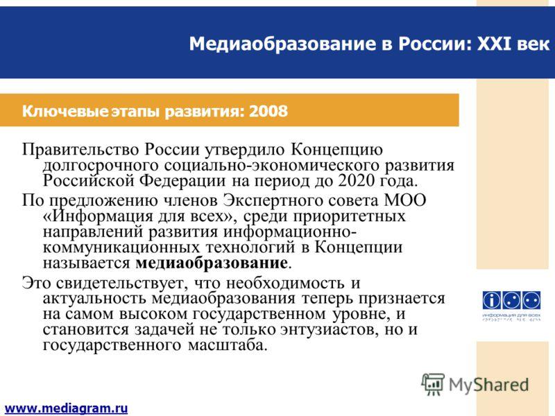 Медиаобразование в России: XXI век www.mediagram.ru Ключевые этапы развития: 2008 Правительство России утвердило Концепцию долгосрочного социально-экономического развития Российской Федерации на период до 2020 года. По предложению членов Экспертного