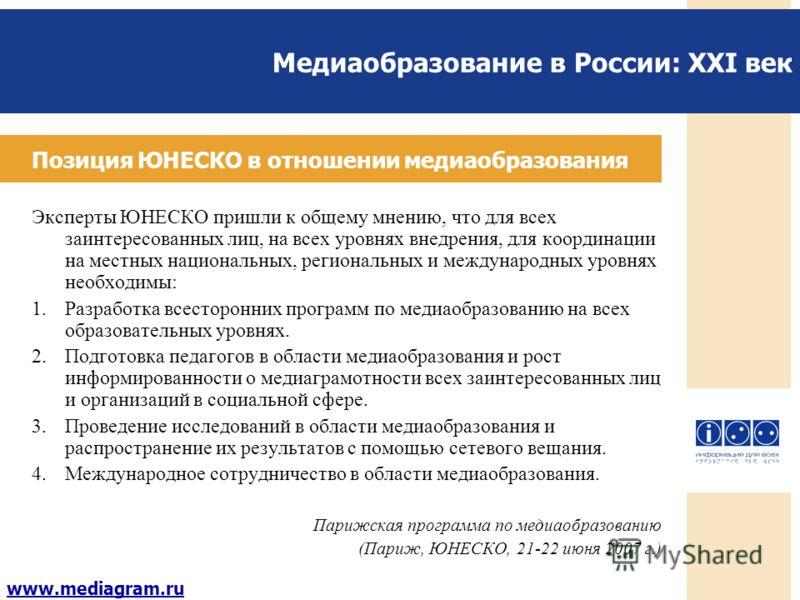 Медиаобразование в России: XXI век www.mediagram.ru Позиция ЮНЕСКО в отношении медиаобразования Эксперты ЮНЕСКО пришли к общему мнению, что для всех заинтересованных лиц, на всех уровнях внедрения, для координации на местных национальных, региональны