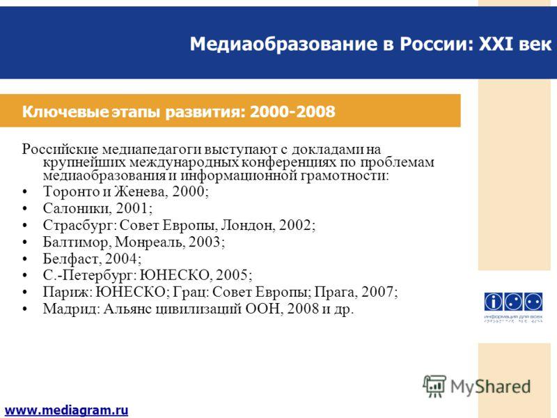 Медиаобразование в России: XXI век www.mediagram.ru Ключевые этапы развития: 2000-2008 Российские медиапедагоги выступают с докладами на крупнейших международных конференциях по проблемам медиаобразования и информационной грамотности: Торонто и Женев