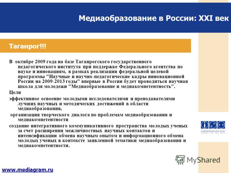 Медиаобразование в России: XXI век www.mediagram.ru Таганрог!!! В октябре 2009 года на базе Таганрогского государственного педагогического института при поддержке Федерального агентства по науке и инновациям, в рамках реализации федеральной целевой п