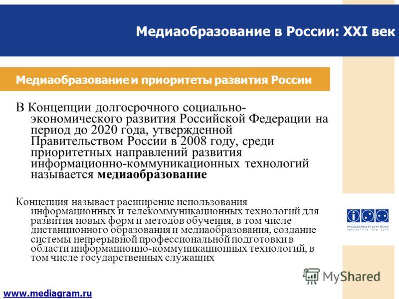 Медиаобразование в России: XXI век www.mediagram.ru Медиаобразование и приоритеты развития России В Концепции долгосрочного социально- экономического развития Российской Федерации на период до 2020 года, утвержденной Правительством России в 2008 году