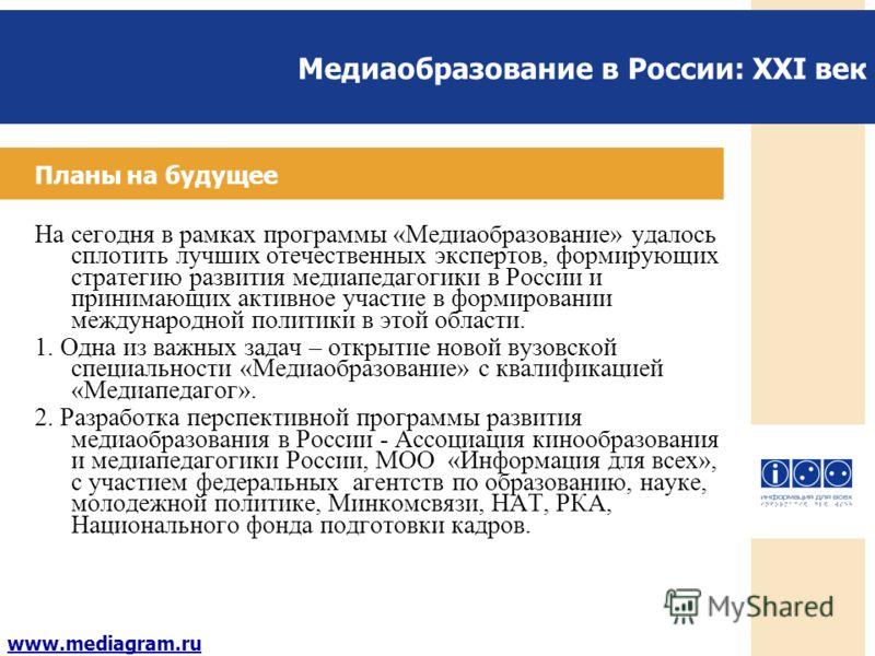 Медиаобразование в России: XXI век www.mediagram.ru Планы на будущее На сегодня в рамках программы «Медиаобразование» удалось сплотить лучших отечественных экспертов, формирующих стратегию развития медиапедагогики в России и принимающих активное учас