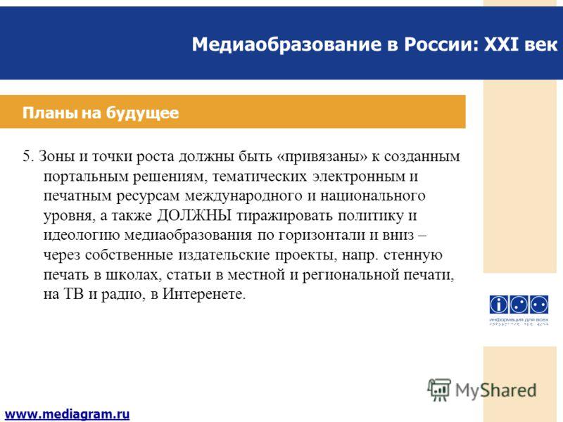 Медиаобразование в России: XXI век www.mediagram.ru Планы на будущее 5. Зоны и точки роста должны быть «привязаны» к созданным портальным решениям, тематических электронным и печатным ресурсам международного и национального уровня, а также ДОЛЖНЫ тир