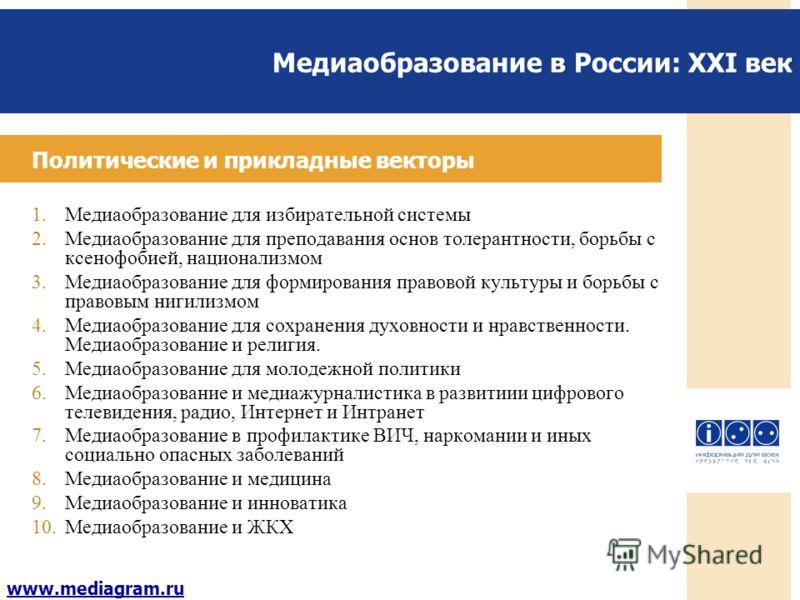 Медиаобразование в России: XXI век www.mediagram.ru Политические и прикладные векторы 1.Медиаобразование для избирательной системы 2.Медиаобразование для преподавания основ толерантности, борьбы с ксенофобией, национализмом 3.Медиаобразование для фор