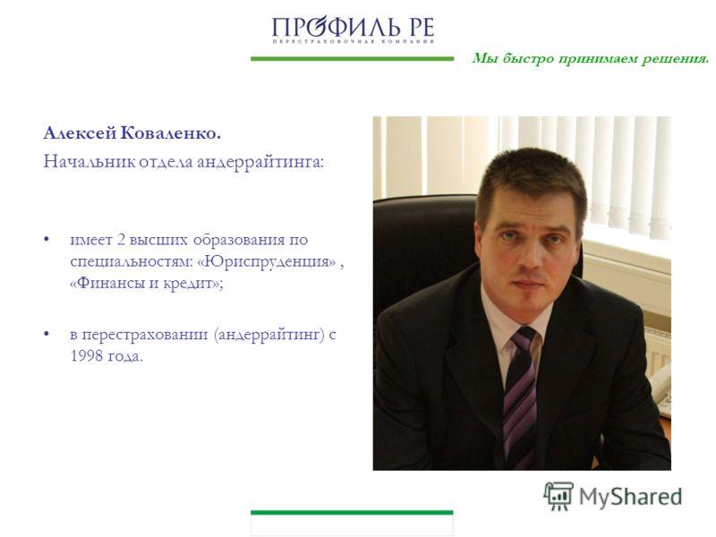 Мы быстро принимаем решения. Алексей Коваленко. Начальник отдела андеррайтинга: имеет 2 высших образования по специальностям: «Юриспруденция», «Финансы и кредит»; в перестраховании (андеррайтинг) с 1998 года.