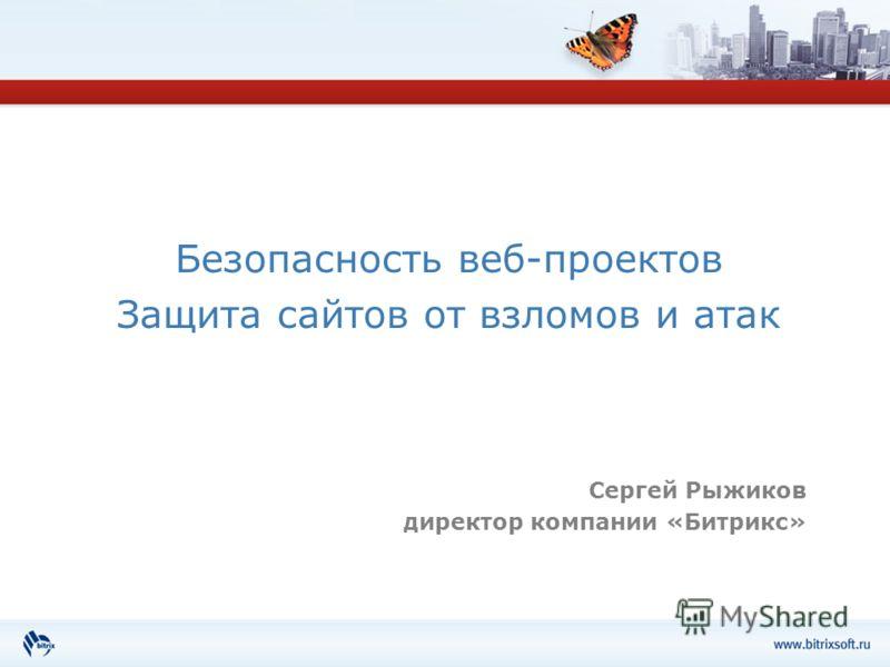 Безопасность веб-проектов Защита сайтов от взломов и атак Сергей Рыжиков директор компании «Битрикс»