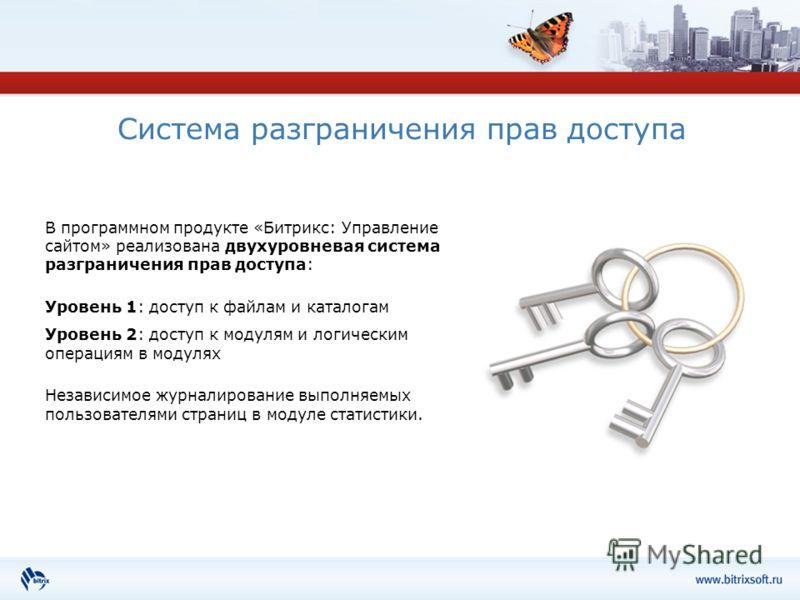 Система разграничения прав доступа В программном продукте «Битрикс: Управление сайтом» реализована двухуровневая система разграничения прав доступа: Уровень 1: доступ к файлам и каталогам Уровень 2: доступ к модулям и логическим операциям в модулях Н