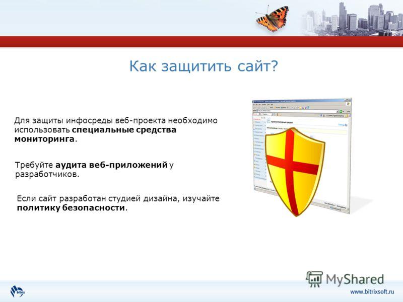 Как защитить сайт? Для защиты инфо среды веб-проекта необходимо использовать специальные средства мониторинга. Требуйте аудита веб-приложений у разработчиков. Если сайт разработан студией дизайна, изучайте политику безопасности.