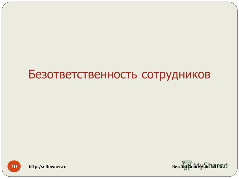 10 http:/selfowner.ru Виктор Анисимов. 2011г. Безответственность сотрудников