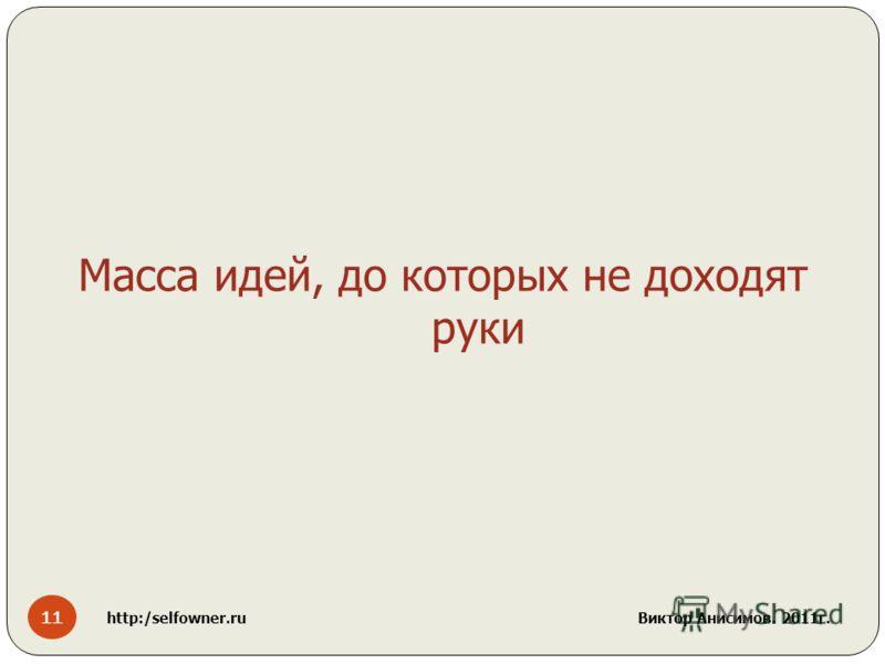 11 http:/selfowner.ru Виктор Анисимов. 2011г. Масса идей, до которых не доходят руки