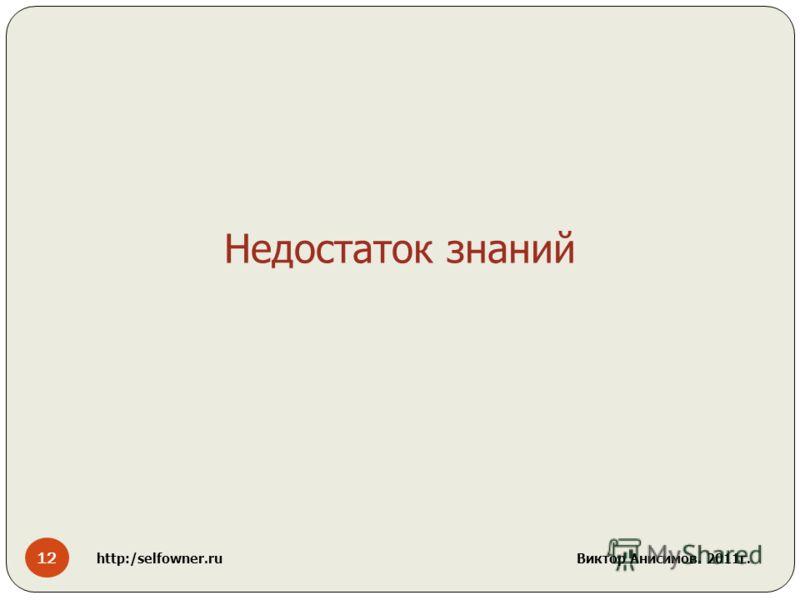 12 http:/selfowner.ru Виктор Анисимов. 2011г. Недостаток знаний
