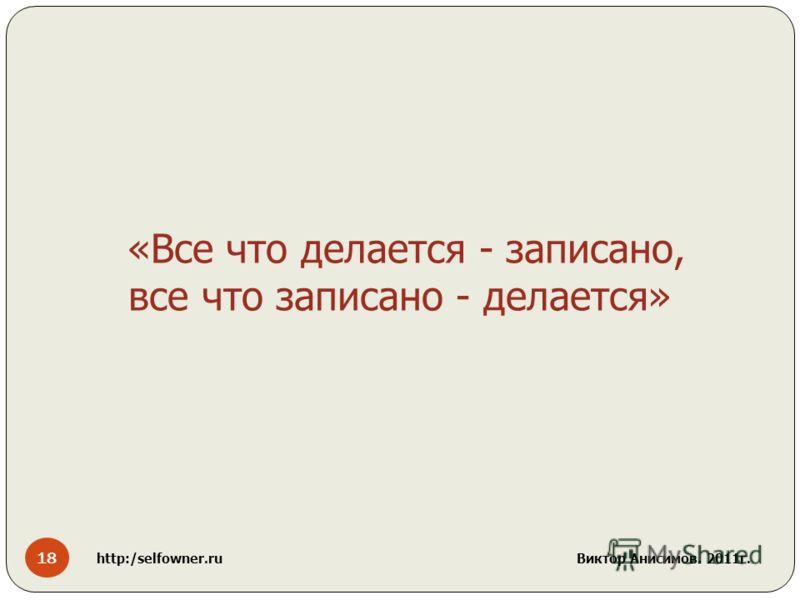 18 http:/selfowner.ru Виктор Анисимов. 2011г. «Все что делается - записано, все что записано - делается»
