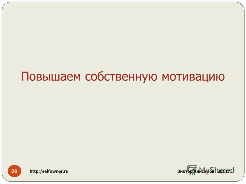 28 http:/selfowner.ru Виктор Анисимов. 2011г. Повышаем собственную мотивацию