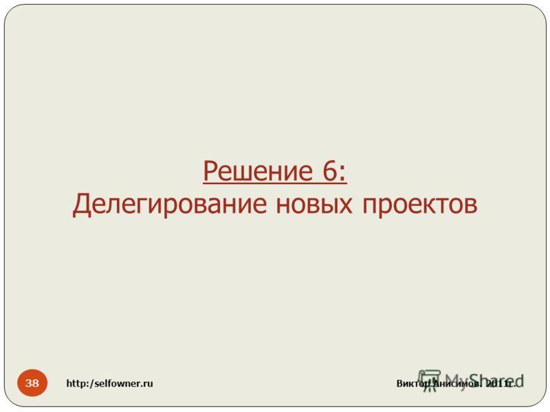 38 http:/selfowner.ru Виктор Анисимов. 2011г. Решение 6: Делегирование новых проектов