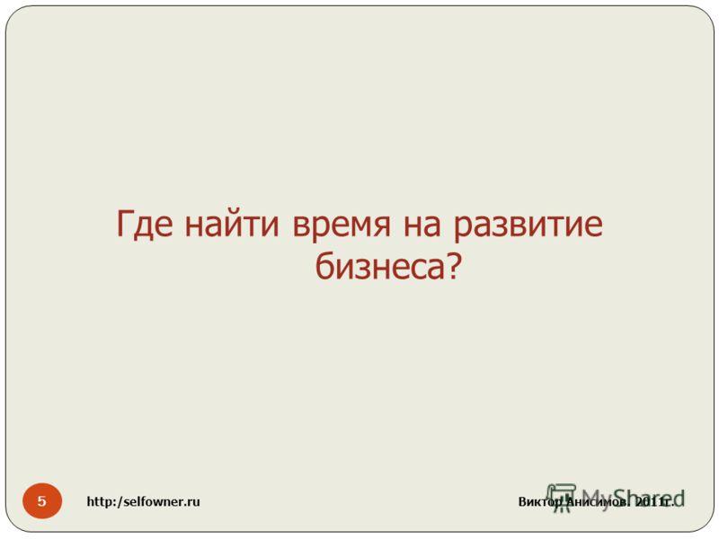 5 http:/selfowner.ru Виктор Анисимов. 2011г. Где найти время на развитие бизнеса?